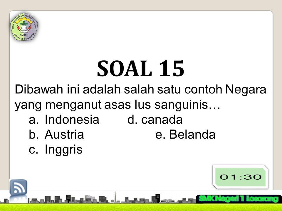 SOAL 15 Dibawah ini adalah salah satu contoh Negara yang menganut asas Ius sanguinis… a.Indonesiad. canada b.Austria e. Belanda c.Inggris