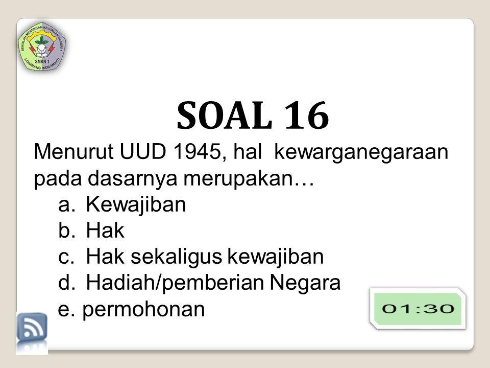 SOAL 16 Menurut UUD 1945, hal kewarganegaraan pada dasarnya merupakan… a.Kewajiban b.Hak c.Hak sekaligus kewajiban d.Hadiah/pemberian Negara e.