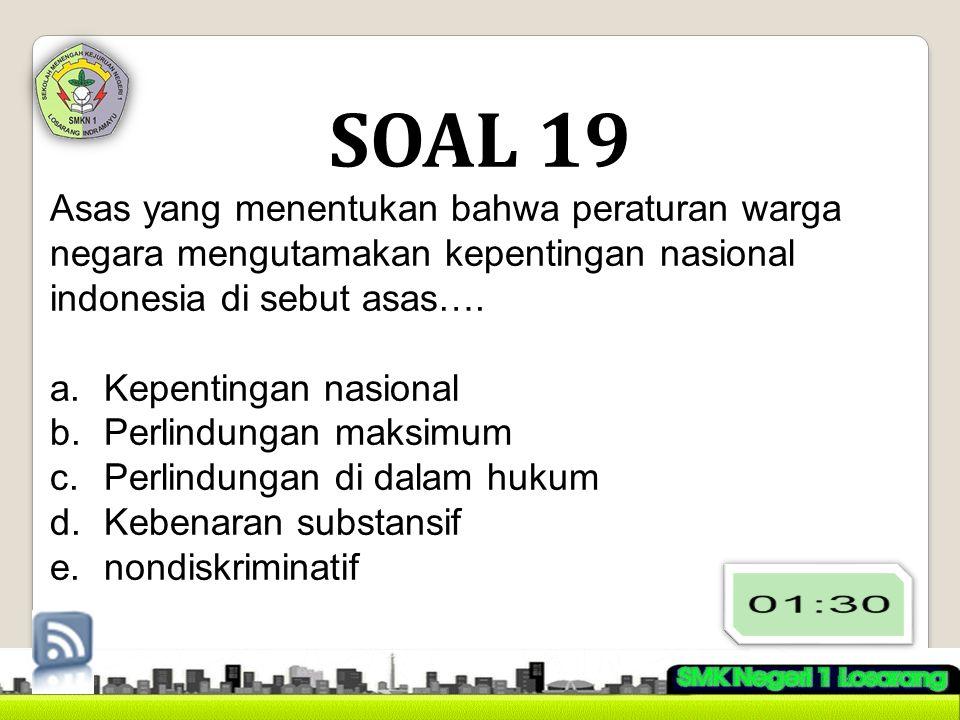 SOAL 19 Asas yang menentukan bahwa peraturan warga negara mengutamakan kepentingan nasional indonesia di sebut asas…. a.Kepentingan nasional b.Perlind