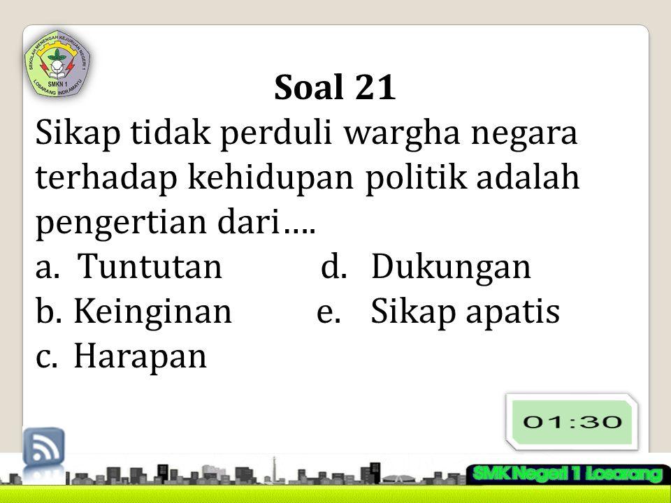 Soal 21 Sikap tidak perduli wargha negara terhadap kehidupan politik adalah pengertian dari…. a.Tuntutand.Dukungan b.Keinginane.Sikap apatis c.Harapan