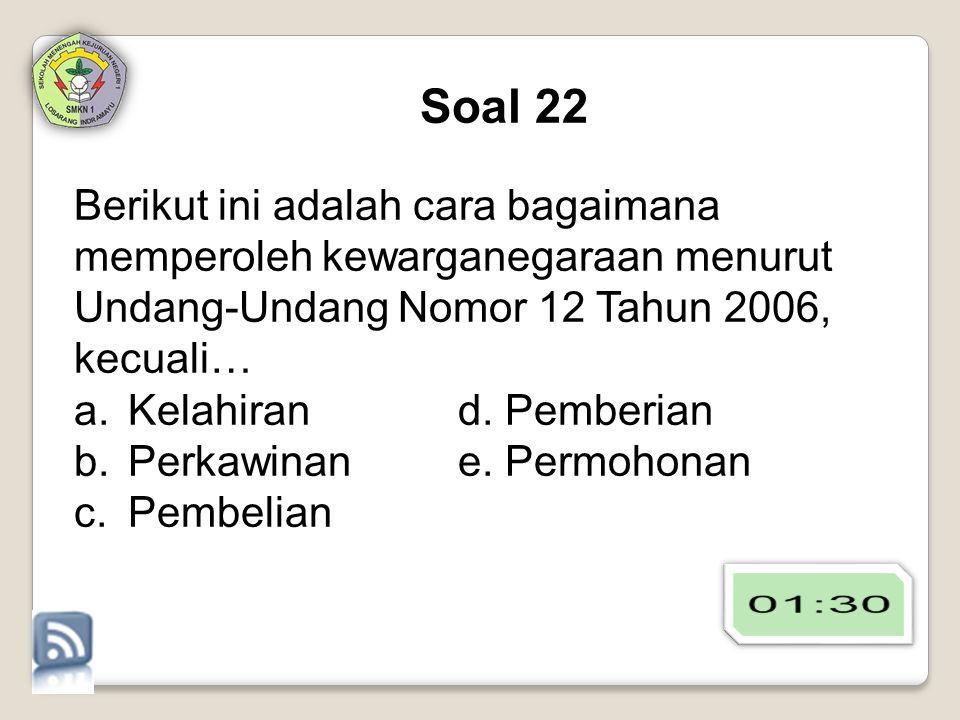 Soal 22 Berikut ini adalah cara bagaimana memperoleh kewarganegaraan menurut Undang-Undang Nomor 12 Tahun 2006, kecuali… a.Kelahirand. Pemberian b.Per