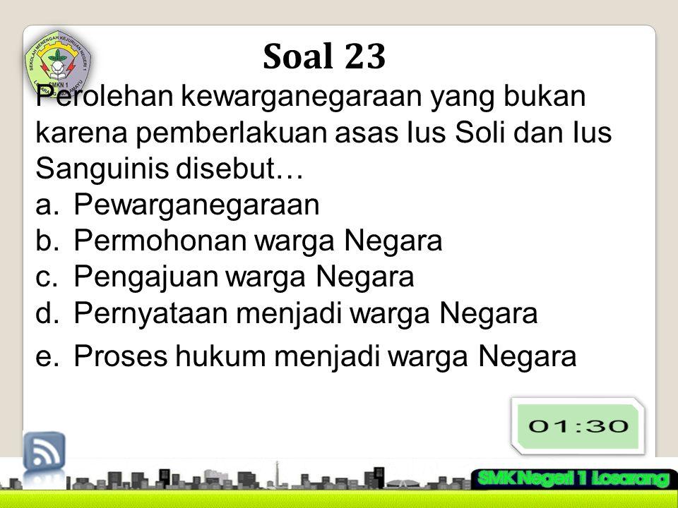 Soal 23 Perolehan kewarganegaraan yang bukan karena pemberlakuan asas Ius Soli dan Ius Sanguinis disebut… a.Pewarganegaraan b.Permohonan warga Negara