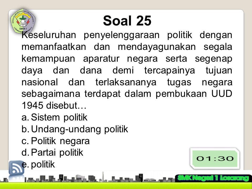 Soal 25 Keseluruhan penyelenggaraan politik dengan memanfaatkan dan mendayagunakan segala kemampuan aparatur negara serta segenap daya dan dana demi t