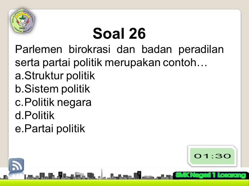 Soal 26 Parlemen birokrasi dan badan peradilan serta partai politik merupakan contoh… a.Struktur politik b.Sistem politik c.Politik negara d.Politik e