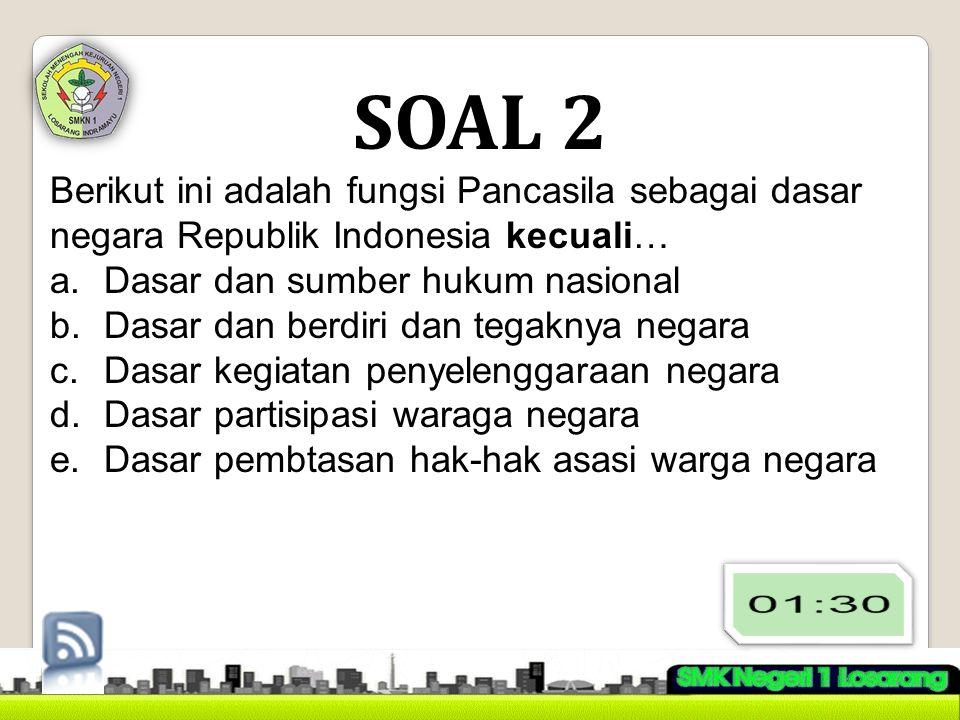 SOAL 2 Berikut ini adalah fungsi Pancasila sebagai dasar negara Republik Indonesia kecuali… a.Dasar dan sumber hukum nasional b.Dasar dan berdiri dan