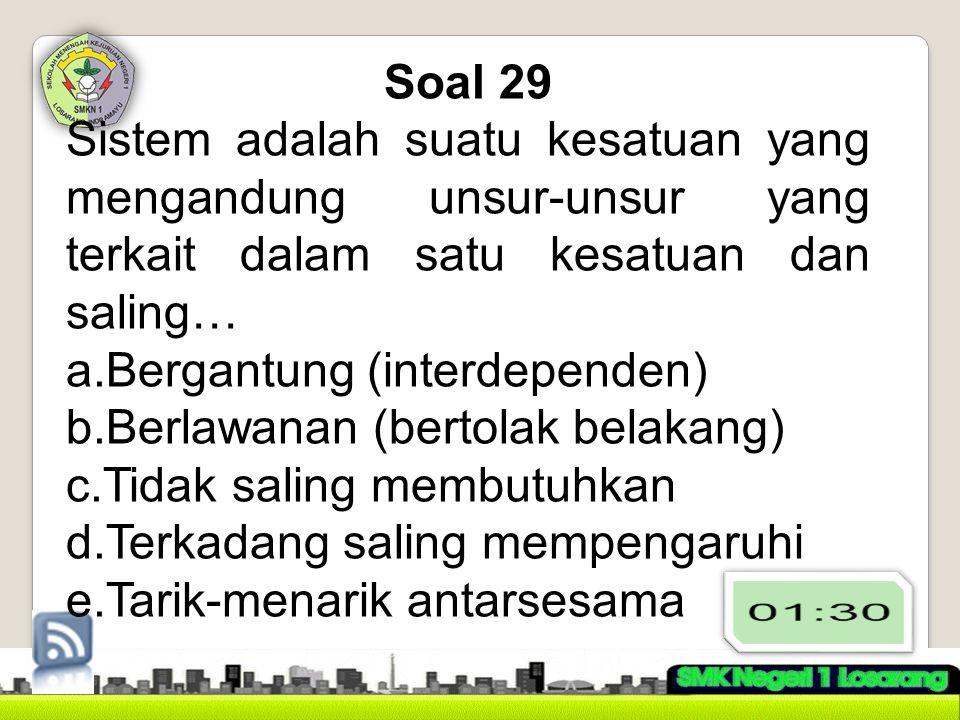 Soal 29 Sistem adalah suatu kesatuan yang mengandung unsur-unsur yang terkait dalam satu kesatuan dan saling… a.Bergantung (interdependen) b.Berlawana