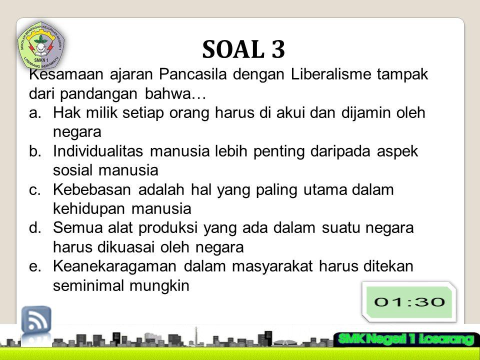 SOAL 3 Kesamaan ajaran Pancasila dengan Liberalisme tampak dari pandangan bahwa… a.Hak milik setiap orang harus di akui dan dijamin oleh negara b.Indi
