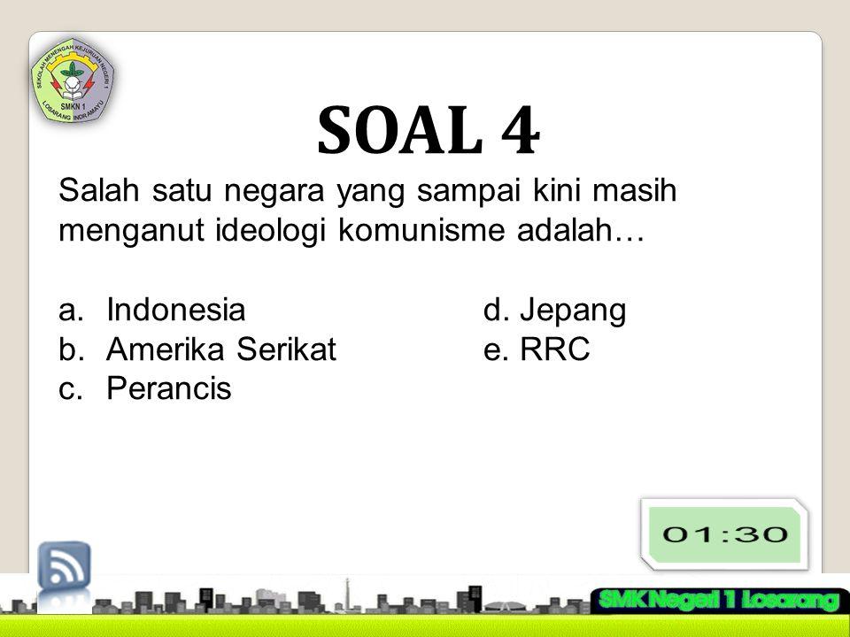 SOAL 4 Salah satu negara yang sampai kini masih menganut ideologi komunisme adalah… a.Indonesiad. Jepang b.Amerika Serikate. RRC c.Perancis