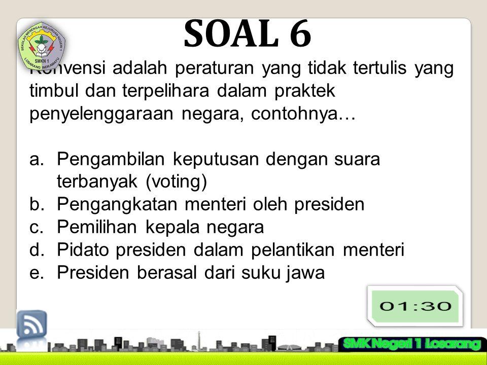 SOAL 6 Konvensi adalah peraturan yang tidak tertulis yang timbul dan terpelihara dalam praktek penyelenggaraan negara, contohnya… a.Pengambilan keputusan dengan suara terbanyak (voting) b.Pengangkatan menteri oleh presiden c.Pemilihan kepala negara d.Pidato presiden dalam pelantikan menteri e.Presiden berasal dari suku jawa