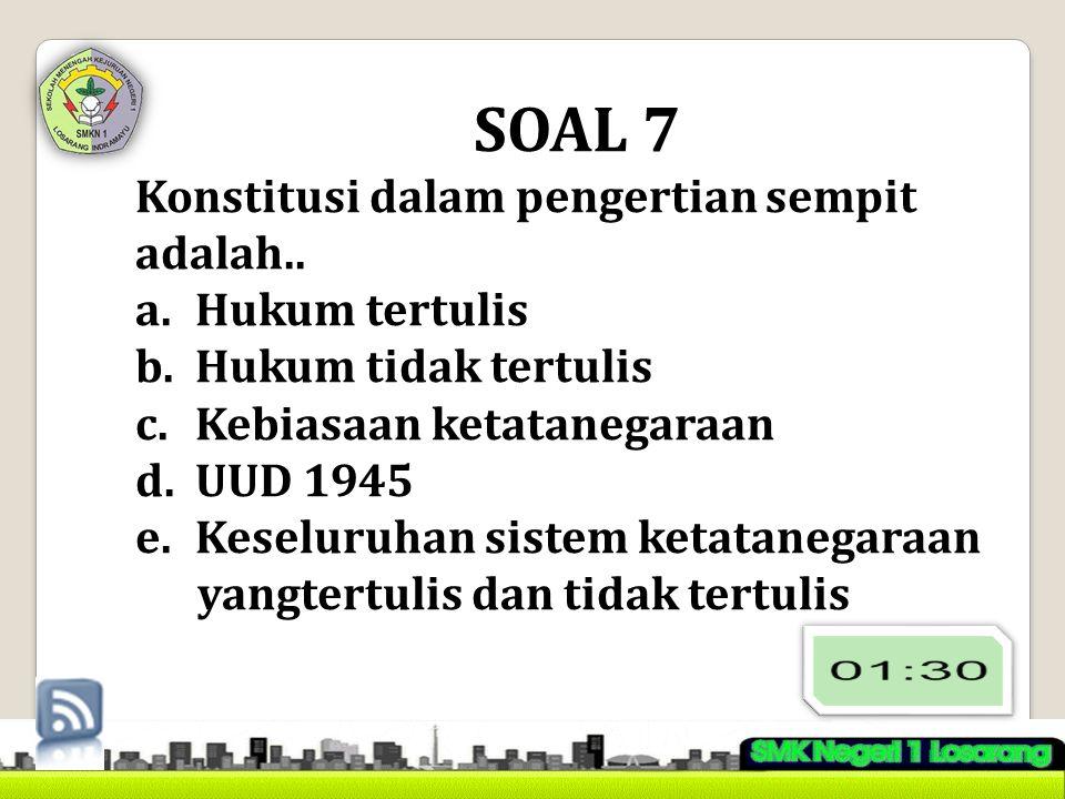 SOAL 7 Konstitusi dalam pengertian sempit adalah.. a.Hukum tertulis b.Hukum tidak tertulis c.Kebiasaan ketatanegaraan d.UUD 1945 e.Keseluruhan sistem
