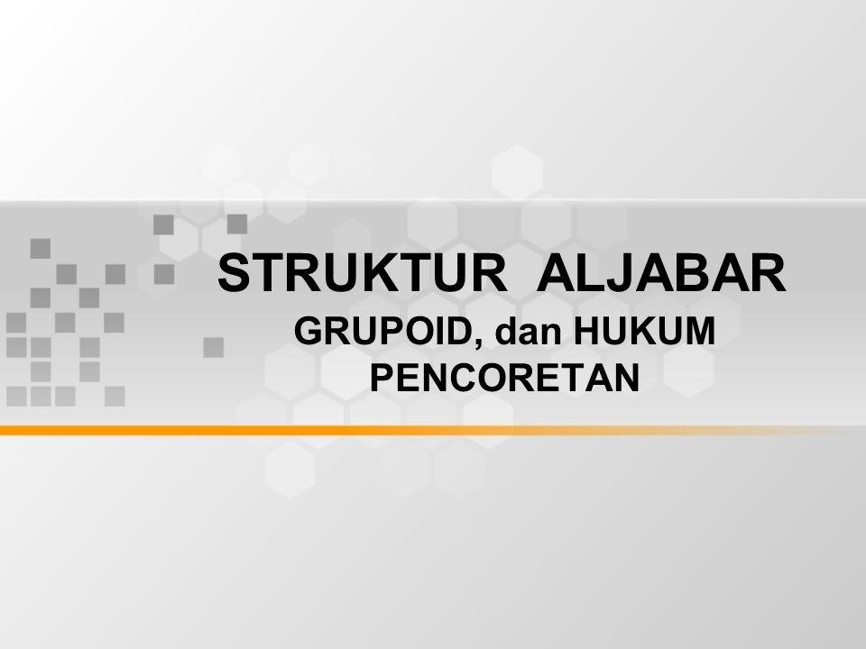 STRUKTUR ALJABAR GRUPOID, dan HUKUM PENCORETAN