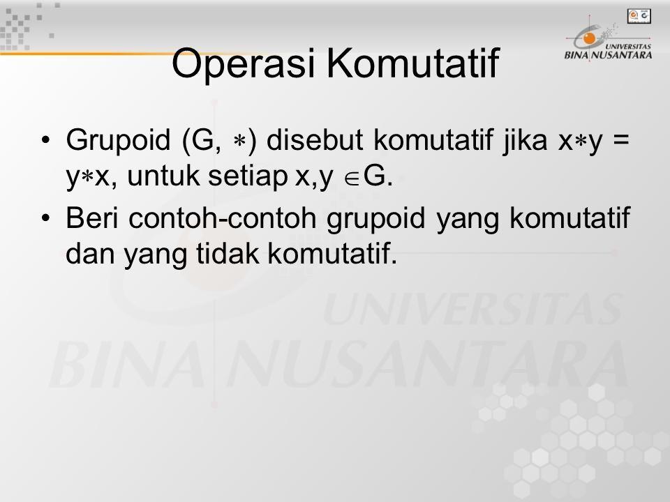 Operasi Komutatif Grupoid (G,  ) disebut komutatif jika x  y = y  x, untuk setiap x,y  G.