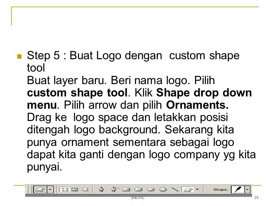 Politeknik Elektronika Negeri Surabaya (PENS) 10 Step 5 : Buat Logo dengan custom shape tool Buat layer baru. Beri nama logo. Pilih custom shape tool.