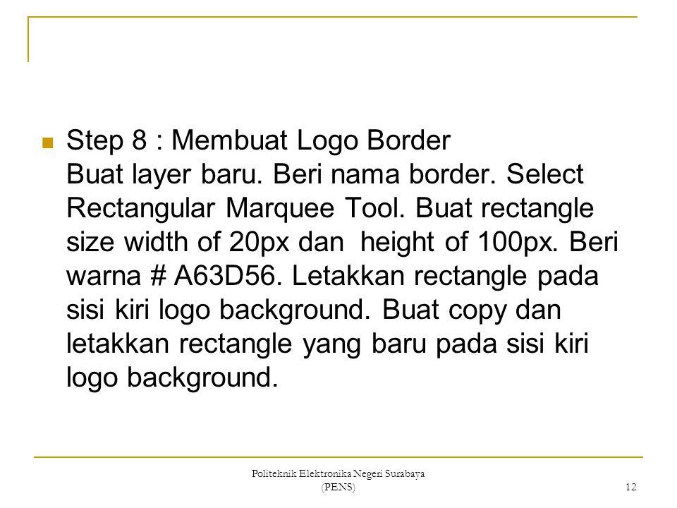 Politeknik Elektronika Negeri Surabaya (PENS) 12 Step 8 : Membuat Logo Border Buat layer baru. Beri nama border. Select Rectangular Marquee Tool. Buat