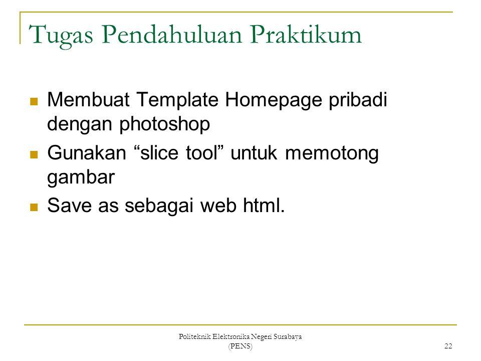 Politeknik Elektronika Negeri Surabaya (PENS) 22 Tugas Pendahuluan Praktikum Membuat Template Homepage pribadi dengan photoshop Gunakan slice tool untuk memotong gambar Save as sebagai web html.