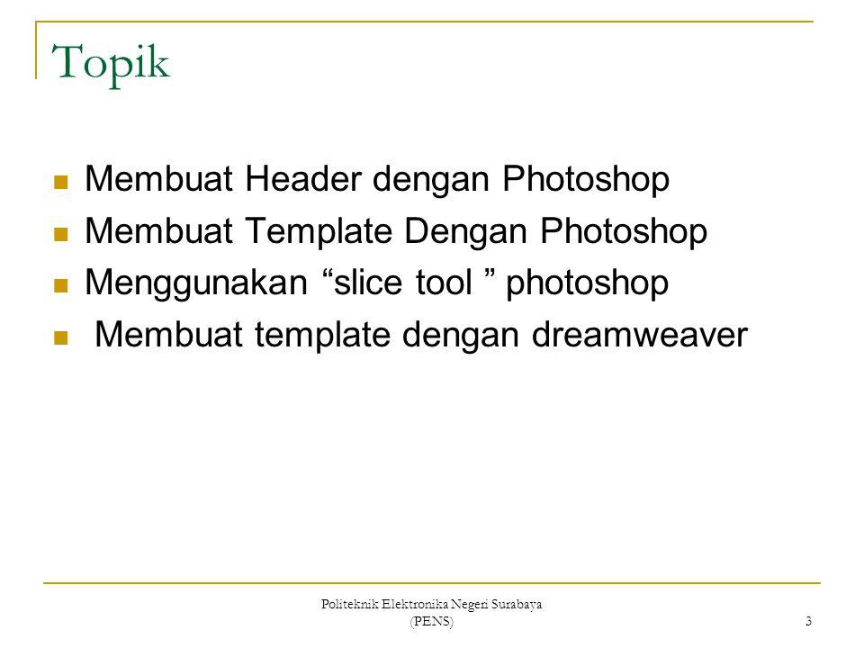 Politeknik Elektronika Negeri Surabaya (PENS) 3 Topik Membuat Header dengan Photoshop Membuat Template Dengan Photoshop Menggunakan slice tool photoshop Membuat template dengan dreamweaver