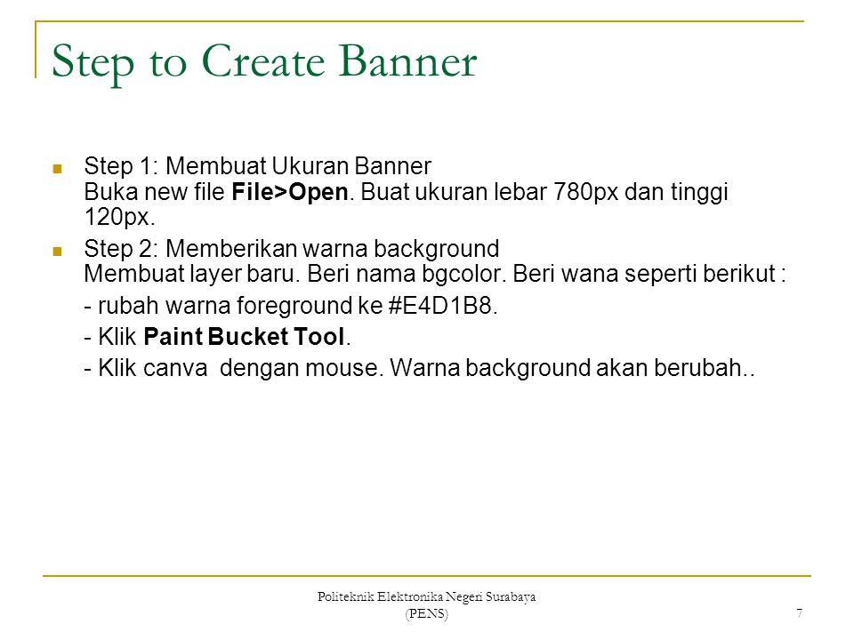 Politeknik Elektronika Negeri Surabaya (PENS) 7 Step to Create Banner Step 1: Membuat Ukuran Banner Buka new file File>Open. Buat ukuran lebar 780px d
