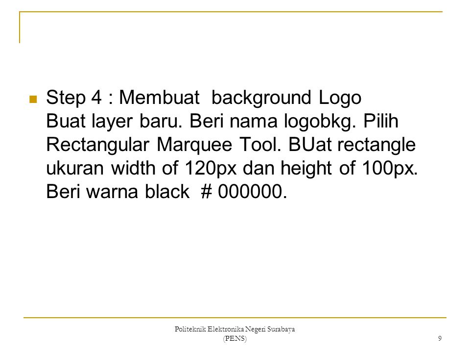 Politeknik Elektronika Negeri Surabaya (PENS) 9 Step 4 : Membuat background Logo Buat layer baru. Beri nama logobkg. Pilih Rectangular Marquee Tool. B