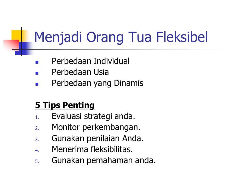 Menjadi Orang Tua Fleksibel Perbedaan Individual Perbedaan Usia Perbedaan yang Dinamis 5 Tips Penting 1. Evaluasi strategi anda. 2. Monitor perkembang