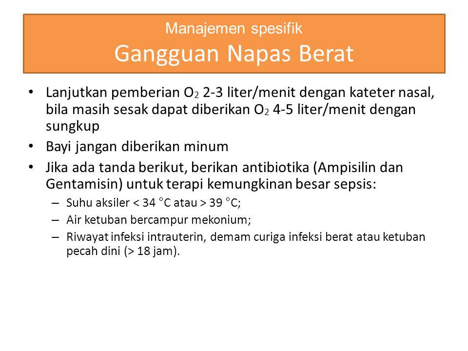 Manajemen spesifik Gangguan Napas Berat Lanjutkan pemberian O 2 2-3 liter/menit dengan kateter nasal, bila masih sesak dapat diberikan O 2 4-5 liter/m