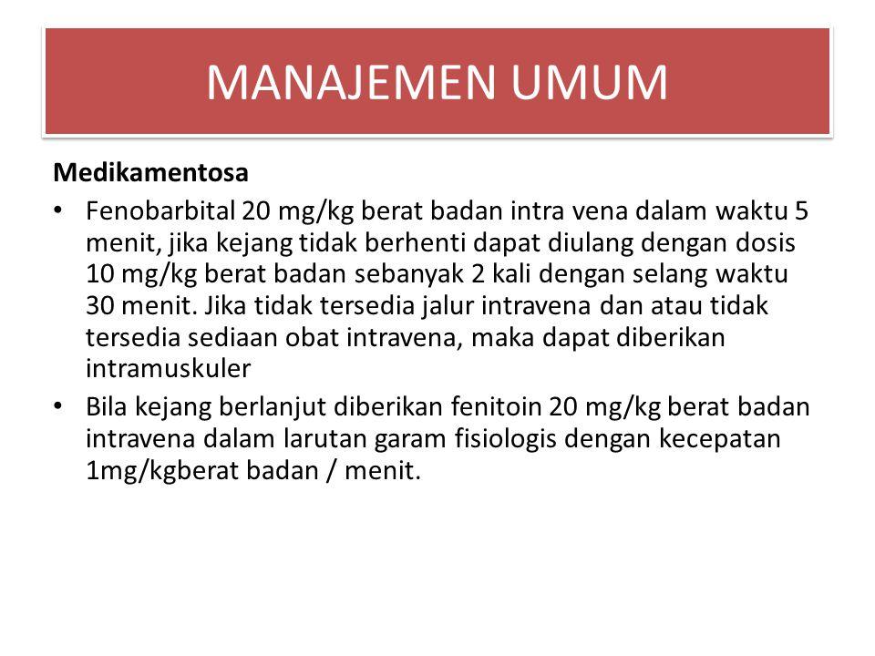 MANAJEMEN UMUM Medikamentosa Fenobarbital 20 mg/kg berat badan intra vena dalam waktu 5 menit, jika kejang tidak berhenti dapat diulang dengan dosis 1