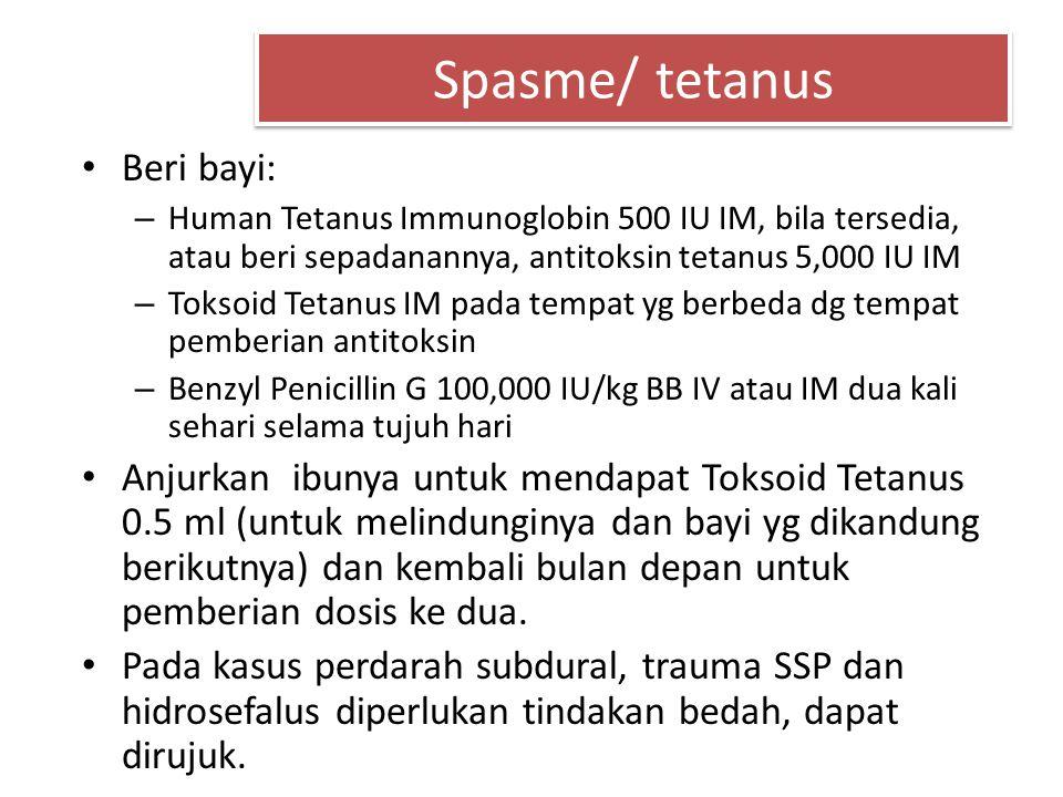 Spasme/ tetanus Beri bayi: – Human Tetanus Immunoglobin 500 IU IM, bila tersedia, atau beri sepadanannya, antitoksin tetanus 5,000 IU IM – Toksoid Tet