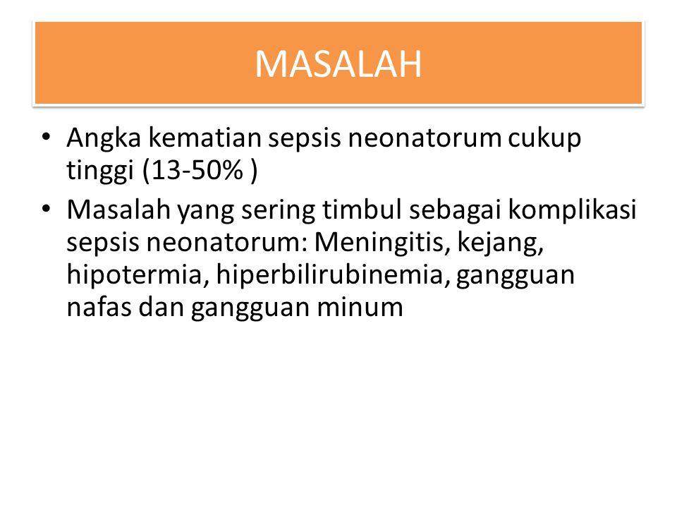 MASALAH Angka kematian sepsis neonatorum cukup tinggi (13-50% ) Masalah yang sering timbul sebagai komplikasi sepsis neonatorum: Meningitis, kejang, h