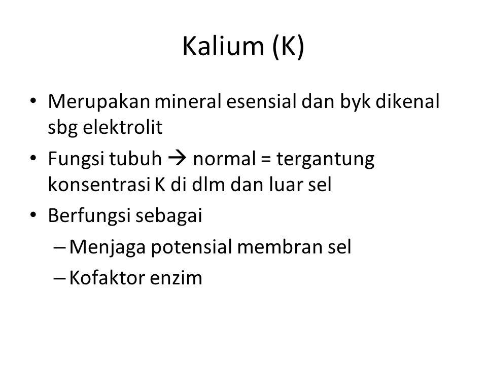 Kalium (K) Merupakan mineral esensial dan byk dikenal sbg elektrolit Fungsi tubuh  normal = tergantung konsentrasi K di dlm dan luar sel Berfungsi sebagai – Menjaga potensial membran sel – Kofaktor enzim