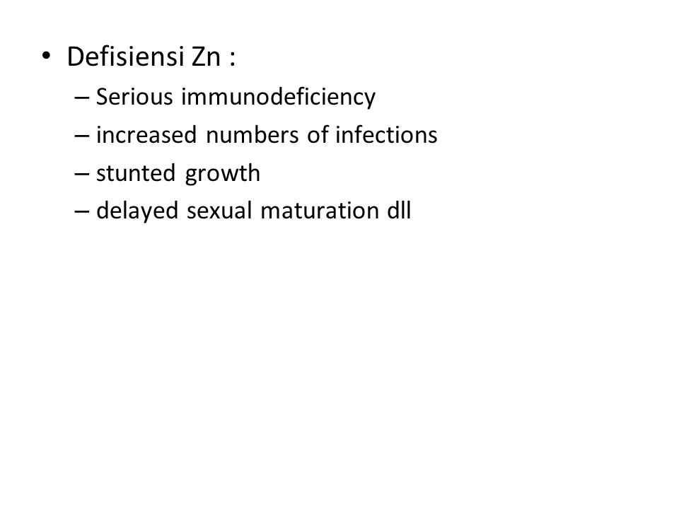 Defisiensi Zn : – Serious immunodeficiency – increased numbers of infections – stunted growth – delayed sexual maturation dll