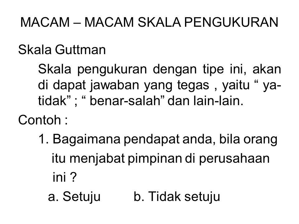 MACAM – MACAM SKALA PENGUKURAN Skala Guttman Skala pengukuran dengan tipe ini, akan di dapat jawaban yang tegas, yaitu ya- tidak ; benar-salah dan lain-lain.