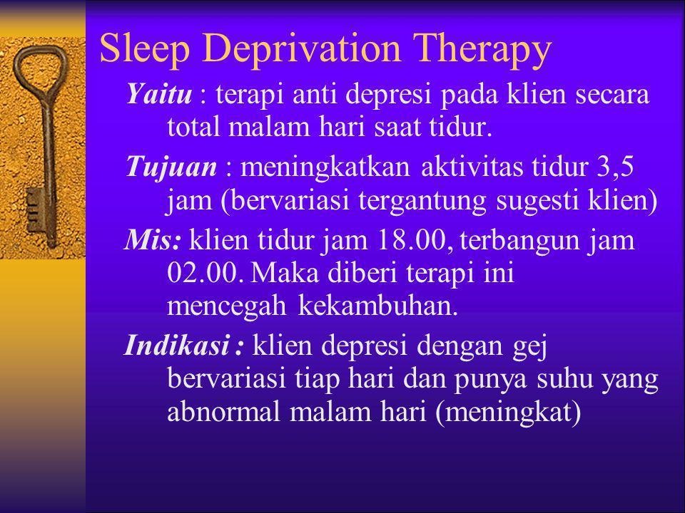 Sleep Deprivation Therapy Yaitu : terapi anti depresi pada klien secara total malam hari saat tidur. Tujuan : meningkatkan aktivitas tidur 3,5 jam (be