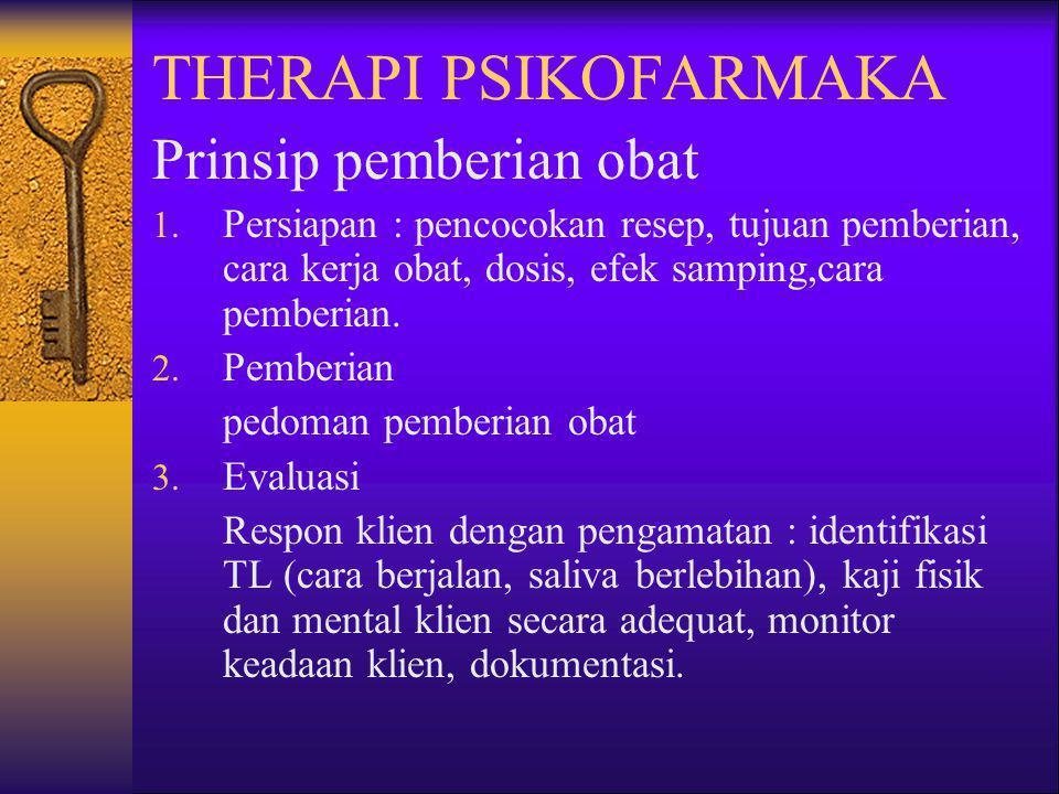 THERAPI PSIKOFARMAKA Prinsip pemberian obat 1. Persiapan : pencocokan resep, tujuan pemberian, cara kerja obat, dosis, efek samping,cara pemberian. 2.