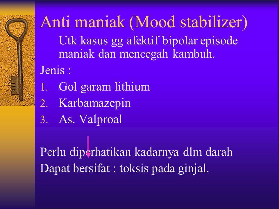 Anti maniak (Mood stabilizer) Utk kasus gg afektif bipolar episode maniak dan mencegah kambuh. Jenis : 1. Gol garam lithium 2. Karbamazepin 3. As. Val