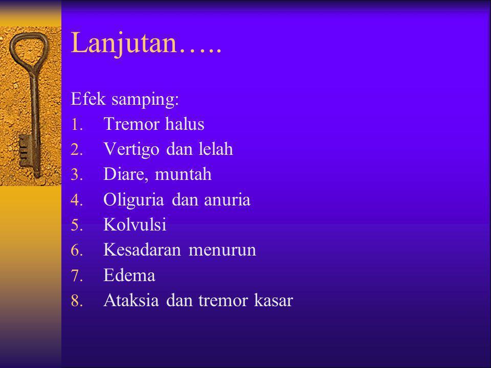 Lanjutan….. Efek samping: 1. Tremor halus 2. Vertigo dan lelah 3. Diare, muntah 4. Oliguria dan anuria 5. Kolvulsi 6. Kesadaran menurun 7. Edema 8. At