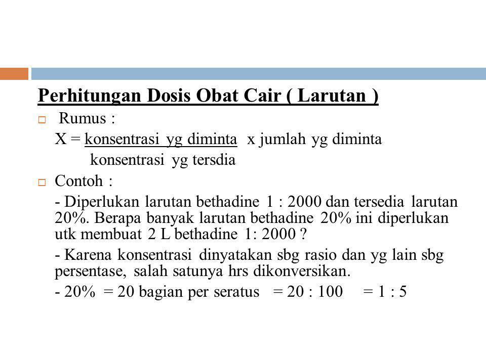 Perhitungan Dosis Obat Cair ( Larutan )  Rumus : X = konsentrasi yg diminta x jumlah yg diminta konsentrasi yg tersdia  Contoh : - Diperlukan larutan bethadine 1 : 2000 dan tersedia larutan 20%.