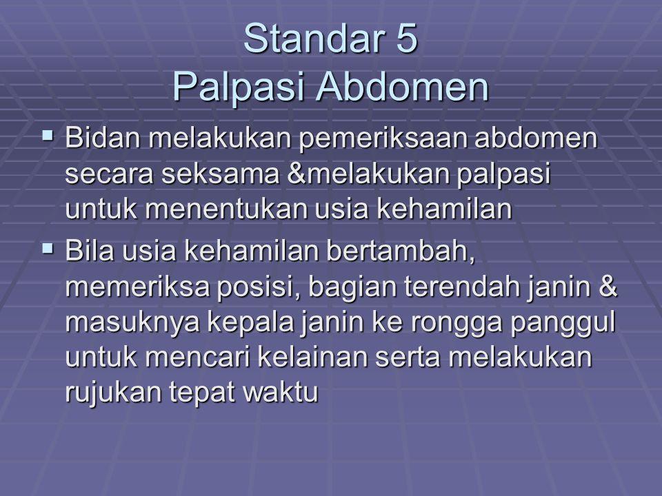 Standar 5 Palpasi Abdomen  Bidan melakukan pemeriksaan abdomen secara seksama &melakukan palpasi untuk menentukan usia kehamilan  Bila usia kehamila