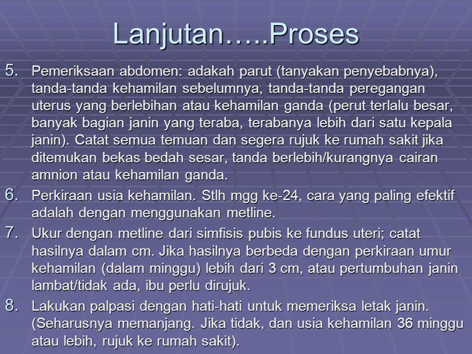 Lanjutan…..Proses 5. Pemeriksaan abdomen: adakah parut (tanyakan penyebabnya), tanda-tanda kehamilan sebelumnya, tanda-tanda peregangan uterus yang be