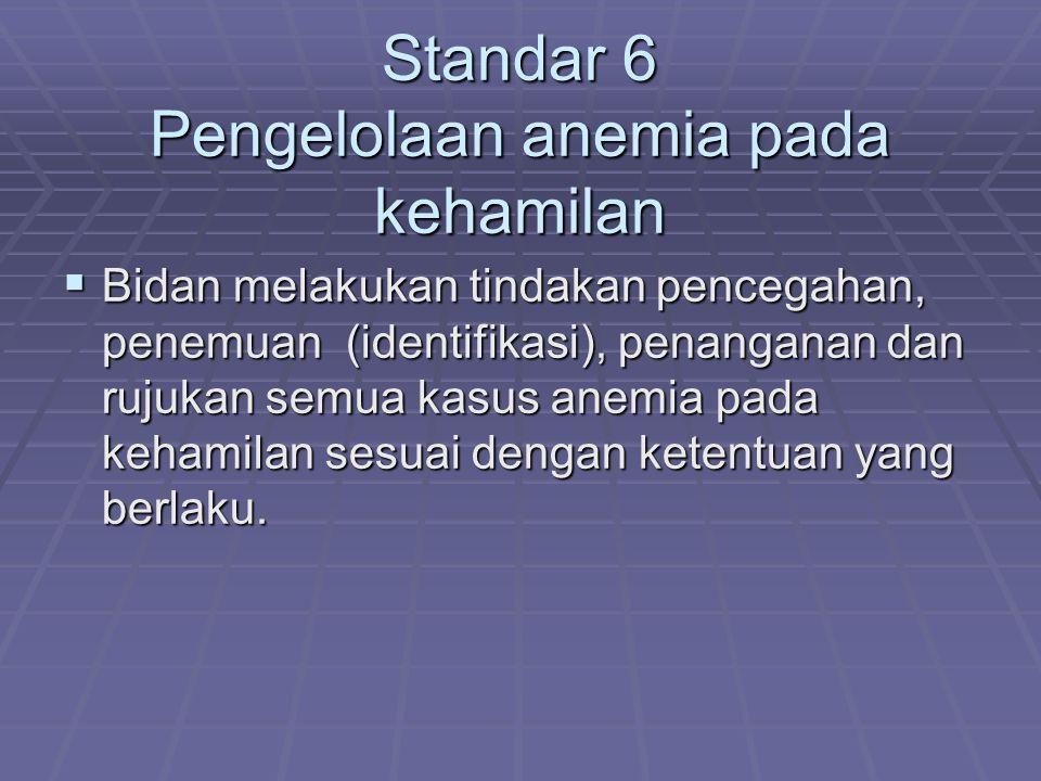 Standar 6 Pengelolaan anemia pada kehamilan  Bidan melakukan tindakan pencegahan, penemuan (identifikasi), penanganan dan rujukan semua kasus anemia