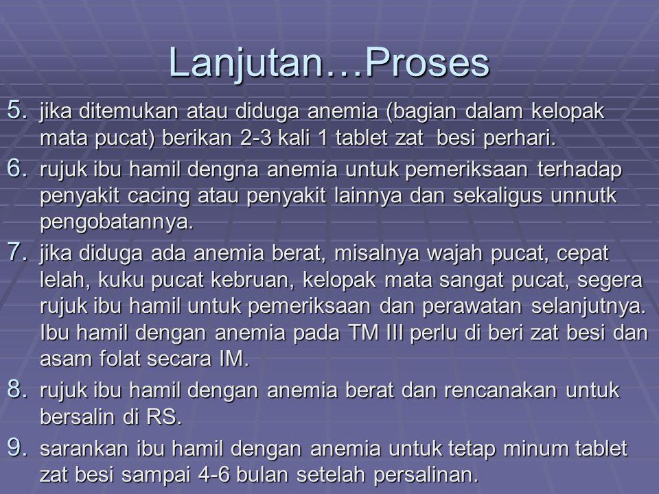 Lanjutan…Proses 5. jika ditemukan atau diduga anemia (bagian dalam kelopak mata pucat) berikan 2-3 kali 1 tablet zat besi perhari. 6. rujuk ibu hamil
