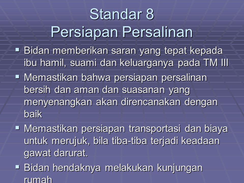Standar 8 Persiapan Persalinan  Bidan memberikan saran yang tepat kepada ibu hamil, suami dan keluarganya pada TM III  Memastikan bahwa persiapan pe