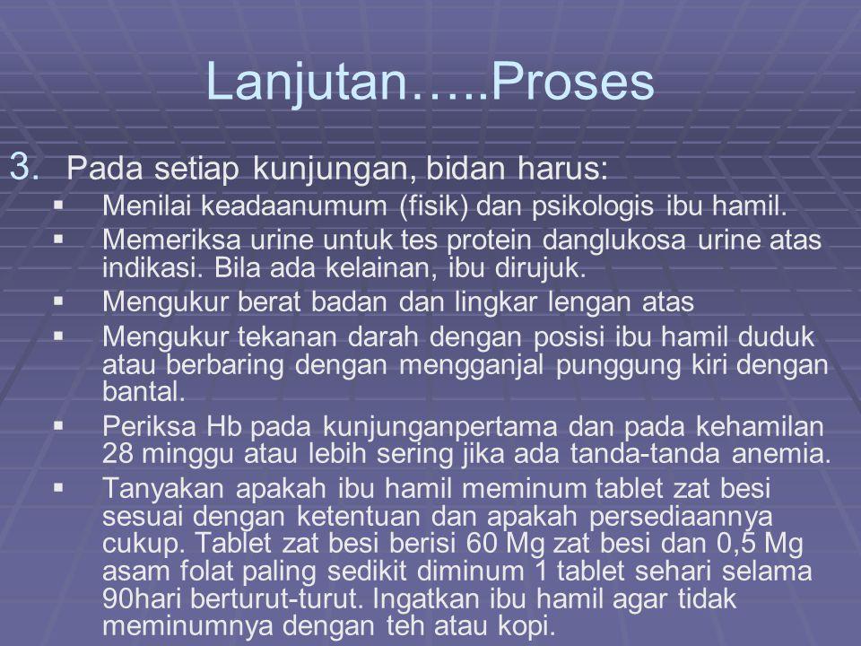 Lanjutan…..Proses 3. 3. Pada setiap kunjungan, bidan harus:   Menilai keadaanumum (fisik) dan psikologis ibu hamil.   Memeriksa urine untuk tes pr