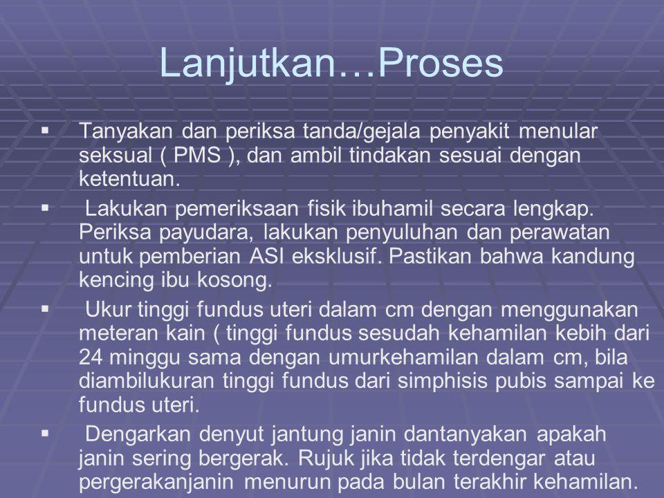 Lanjutkan…Proses   Tanyakan dan periksa tanda/gejala penyakit menular seksual ( PMS ), dan ambil tindakan sesuai dengan ketentuan.   Lakukan pemer
