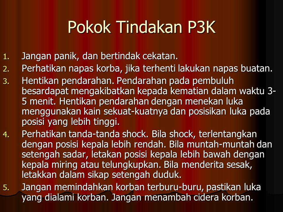Pokok Tindakan P3K 1. Jangan panik, dan bertindak cekatan. 2. Perhatikan napas korba, jika terhenti lakukan napas buatan. 3. Hentikan pendarahan. Pend