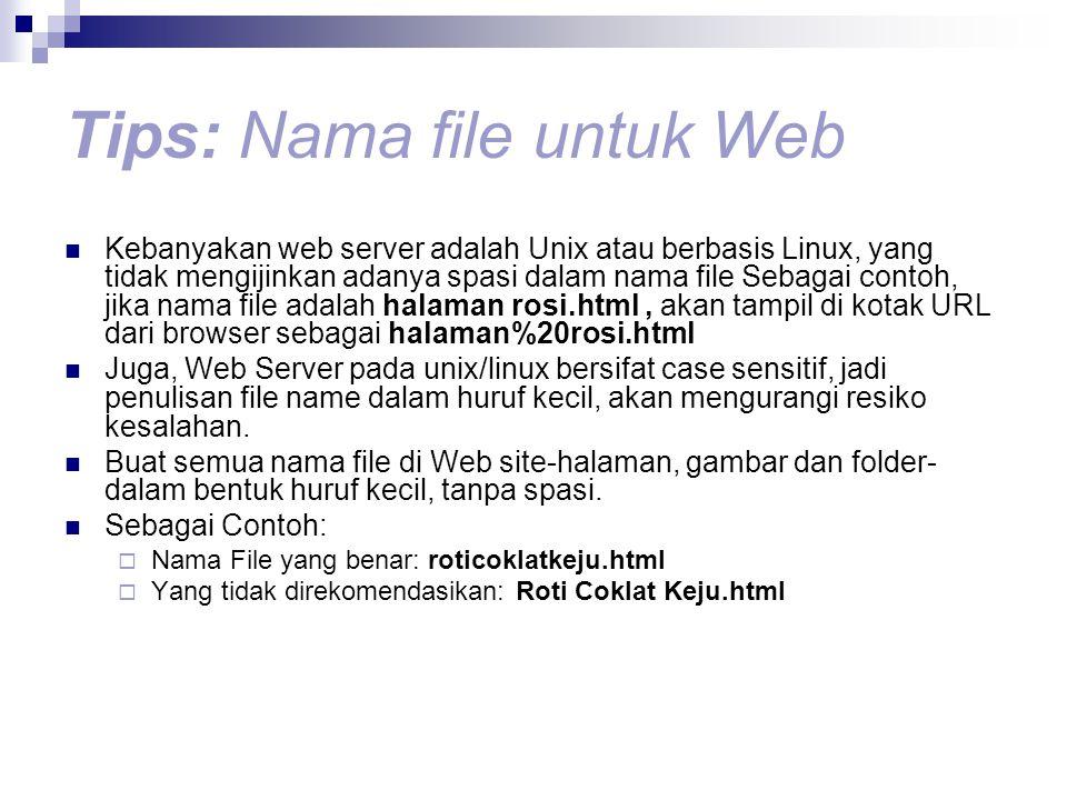 Tips: Nama file untuk Web Kebanyakan web server adalah Unix atau berbasis Linux, yang tidak mengijinkan adanya spasi dalam nama file Sebagai contoh, jika nama file adalah halaman rosi.html, akan tampil di kotak URL dari browser sebagai halaman%20rosi.html Juga, Web Server pada unix/linux bersifat case sensitif, jadi penulisan file name dalam huruf kecil, akan mengurangi resiko kesalahan.