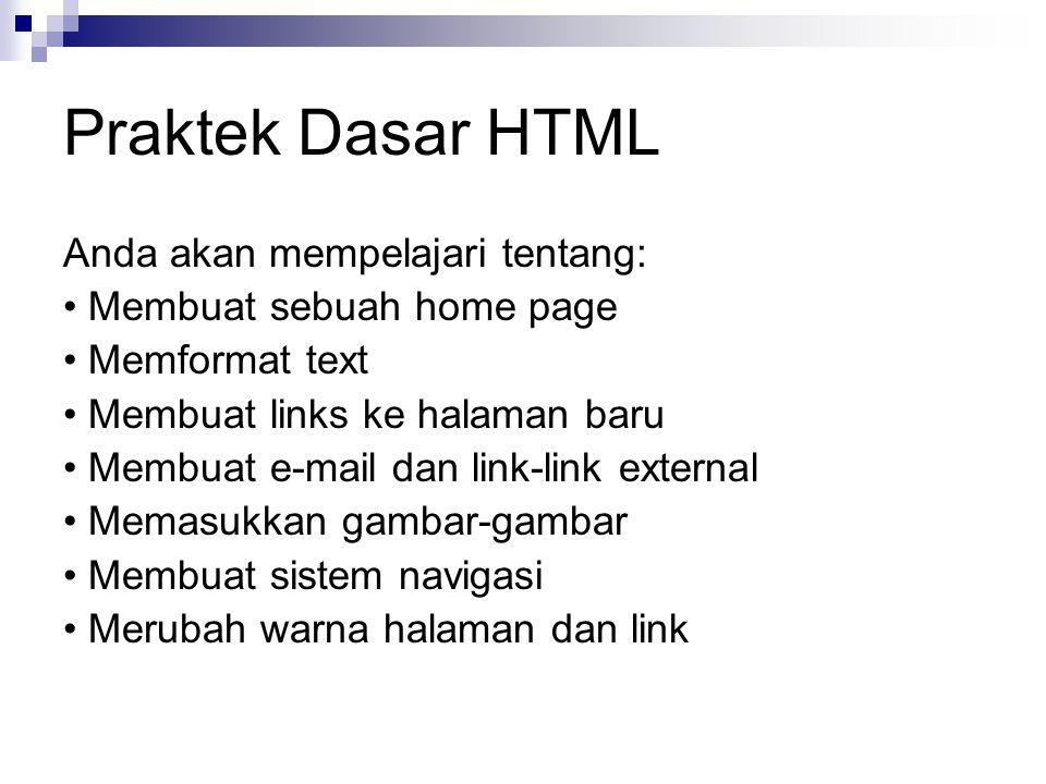Praktek Dasar HTML Anda akan mempelajari tentang: Membuat sebuah home page Memformat text Membuat links ke halaman baru Membuat e-mail dan link-link external Memasukkan gambar-gambar Membuat sistem navigasi Merubah warna halaman dan link