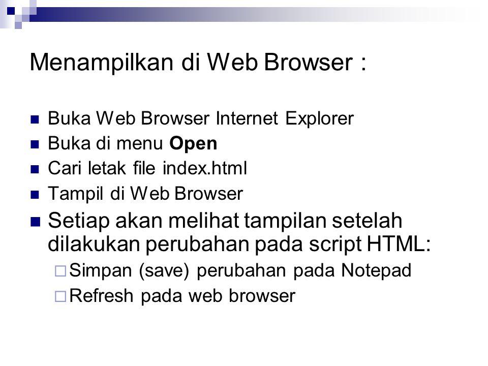 Menampilkan di Web Browser : Buka Web Browser Internet Explorer Buka di menu Open Cari letak file index.html Tampil di Web Browser Setiap akan melihat tampilan setelah dilakukan perubahan pada script HTML:  Simpan (save) perubahan pada Notepad  Refresh pada web browser