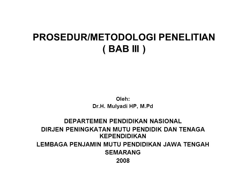 PROSEDUR/METODOLOGI PENELITIAN ( BAB III ) Oleh: Dr.H. Mulyadi HP, M.Pd DEPARTEMEN PENDIDIKAN NASIONAL DIRJEN PENINGKATAN MUTU PENDIDIK DAN TENAGA KEP