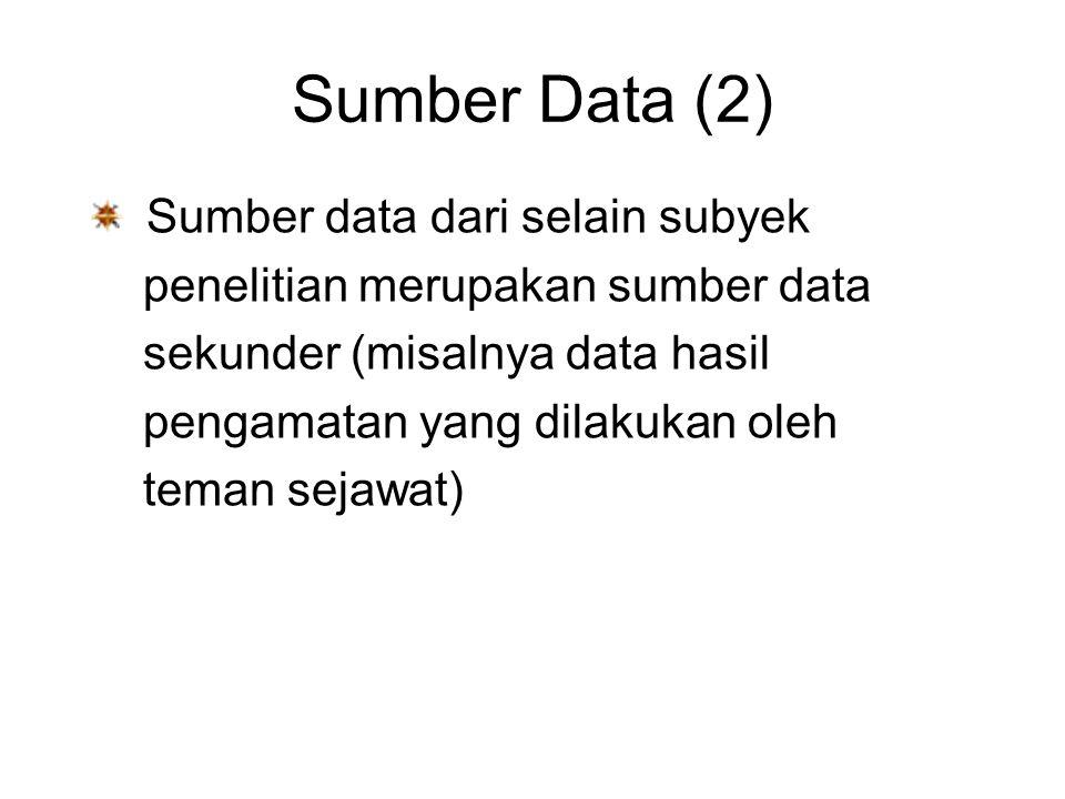 Sumber Data (2) Sumber data dari selain subyek penelitian merupakan sumber data sekunder (misalnya data hasil pengamatan yang dilakukan oleh teman sejawat)