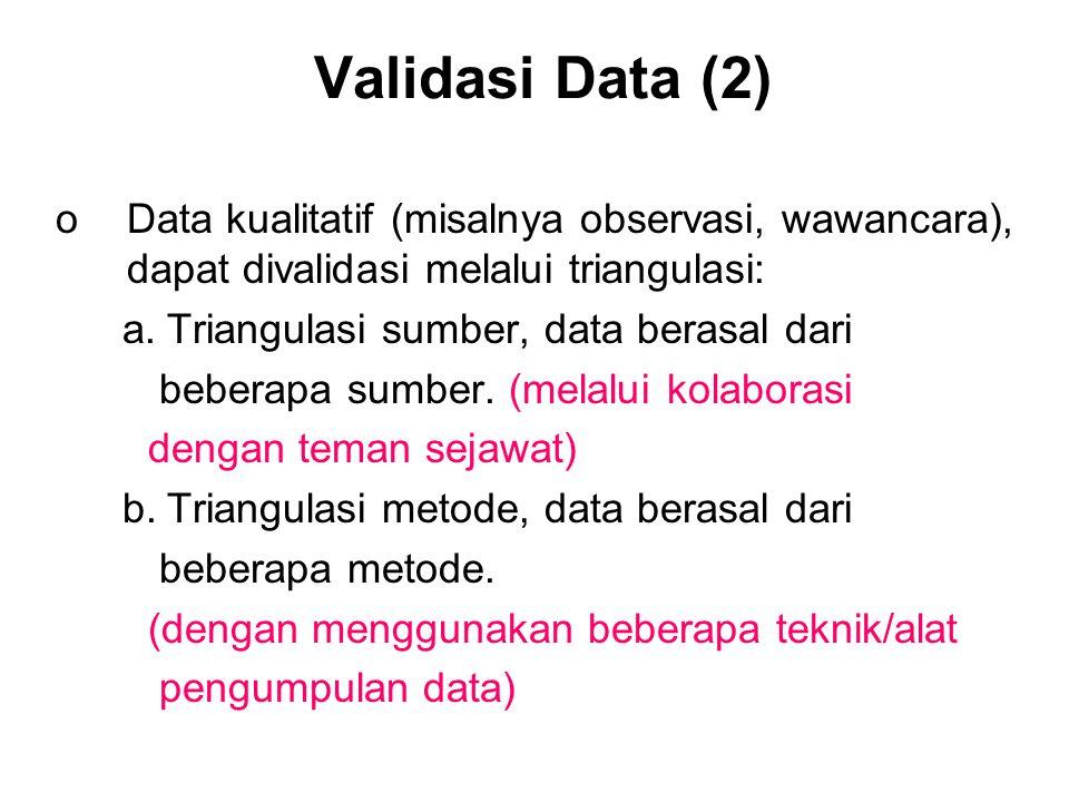 Validasi Data (2) oData kualitatif (misalnya observasi, wawancara), dapat divalidasi melalui triangulasi: a.Triangulasi sumber, data berasal dari beberapa sumber.
