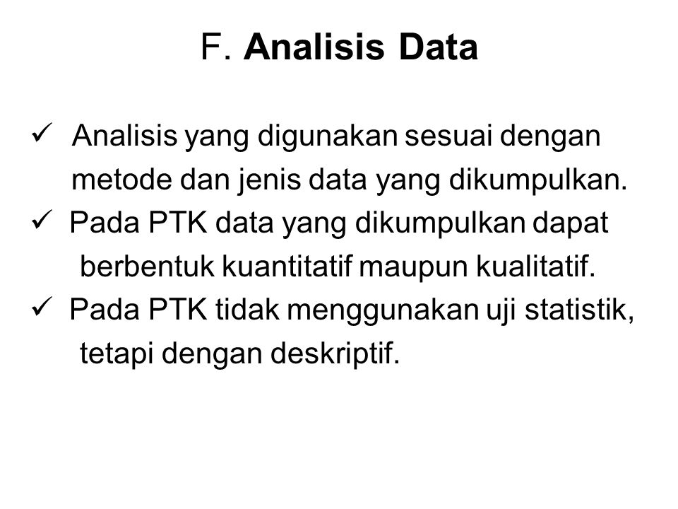 F. Analisis Data Analisis yang digunakan sesuai dengan metode dan jenis data yang dikumpulkan. Pada PTK data yang dikumpulkan dapat berbentuk kuantita